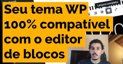 Como tornar seu tema WP 100% compatível com o editor de blocos/Gutenberg