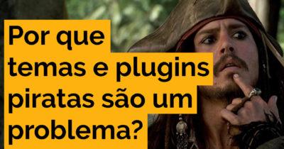 Por que temas e plugins piratas são um problema?