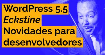 WordPress 5.5 – Novidades para os desenvolvedores